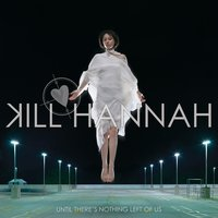 Until There's Nothing Left Of Us — Kill Hannah