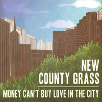 Money Can't Buy Love (in the City) — New County Grass