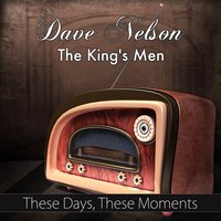 These Days, These Moments — Dave Nelson And The King's Men