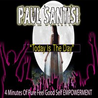 4 Minutes of Pure Feel Good Self Empowerment Today Is the Day — Paul Santisi