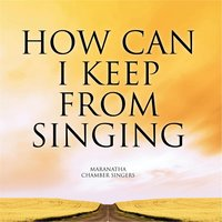 How Can I Keep from Singing — Maranatha Chamber Singers