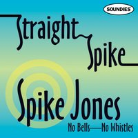 Straight Spike - No Bells - No Whistles — Spike Jones