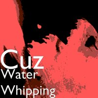 Water Whipping — Cuz