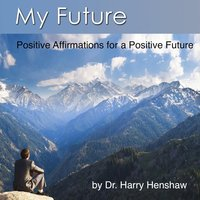 My Future: Positive Affirmations for a Positive Future — Dr. Harry Henshaw