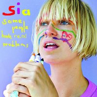 Some People Have REAL Problems — Sia