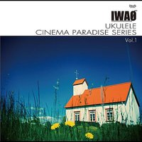 UKULELE CINEMA PARADISE SERIES Vol.1 — IWAO