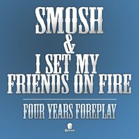 Four Years Foreplay — Smosh & I Set My Friends On Fire