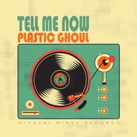 Tell Me Now — Plastic Ghoul