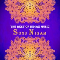 The Best of Indian Music: The Best of Sonu Nigam — Sonu Nigam