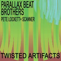 Twisted Artifacts — Pete Lockett & Scanner, Parallax Beat Brothers