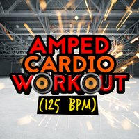Amped Cardio Workout (125+ BPM) — Cardio All-Stars, Cardio Dance Crew, The Cardio Workout Crew, Cardio All-Stars|Cardio Dance Crew|The Cardio Workout Crew
