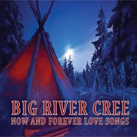 Now and Forever Love Songs — Big River Cree