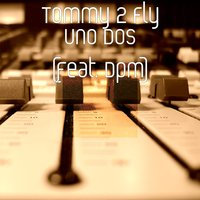 Uno Dos — DPM, Tommy 2 Fly