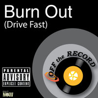 Burn Out (Drive Fast) — Off The Record
