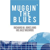 Muggin' the Blues — Richard M. Jones and His Jazz Wizards