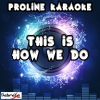 This Is How We Do — Proline Karaoke