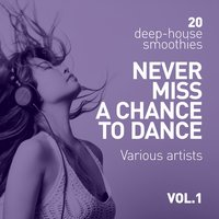 Never Miss A Chance To Dance (20 Deep-House Smoothies), Vol. 1 — сборник