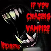If You You're Chasing a Vampire — Psychopathic