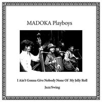 I Ain't Gonna Give Nobody None Of This Jelly Roll — Madoka Playboys