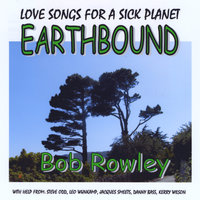 Earthbound - Love Songs for a Sick Planet — Bob Rowley