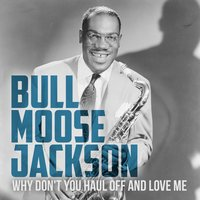 Why Don't You Haul off and Love Me — Bull Moose Jackson
