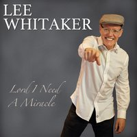 Lord I Need a Miracle — Lee Whitaker