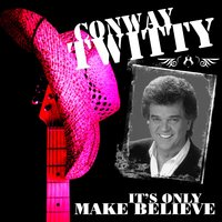 Its Only Make Believe — Conway Twitty
