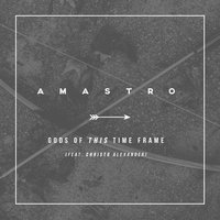 Gods of This Time Frame (feat. Christo Alexander) — Amastro, Christo Alexander