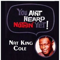 You Aint Heard Nothin' Yet — Nat King Cole