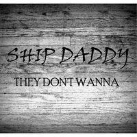 They Don't Wanna - Single — Ship Daddy