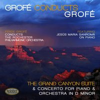 Grofé Conducts Grofé: Grand Canyon Suite & Concerto for Piano and Orchestra in D Minor — Rochester Philharmonic Orchestra, Ferde Grofé, Jesus Maria Sanroma