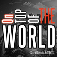 On Top of the World — Steve Bowen's Fiddlestix