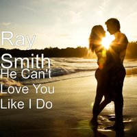 He Can't Love You Like I Do — Ray Smith