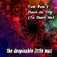 You Don't Have to Try (To Hurt Me) — The Despicable Little Man