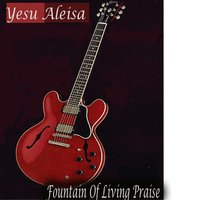 Yesu Aleisa — Fountain Of Living Praise