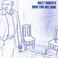 Now You Are Gone — Matt Roberts