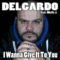 I Wanna Give It to You — Delgardo, Melly J.