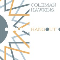 Hangout — Coleman Hawkins All-Stars, Coleman Hawkins' 52nd Street All-Stars, Coleman Hawkins And Orchestra, Coleman Hawkins And His All-Stars, Coleman Hawkins' 52nd Street All-Stars, Coleman Hawkins And Orchestra, Coleman Hawkins All-Stars, Coleman Hawkins And His All-Stars