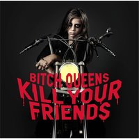 Kill Your Friends — Bitch Queens