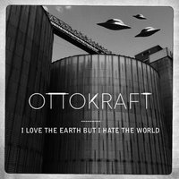I Love the Earth but I Hate the World — Ottokraft