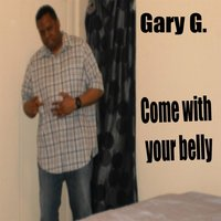 Come With Your Belly — Gary G.