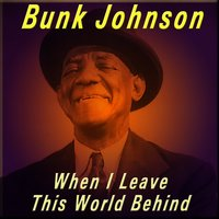 When I Leave This World Behind — Bunk Johnson