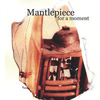 For A Moment — Mantlepiece
