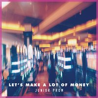 Let's Make A Lot Of Money — Junior Prom