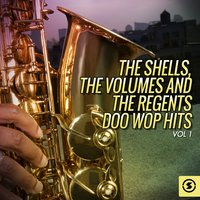 The Shells, The Volumes and The Regents Doo Wop Hits, Vol. 1 — The Volumes, The Regents, The Shells, The Regents, The Volumes, The Shells