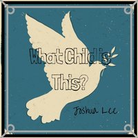 What Child Is This? — Joshua Lee
