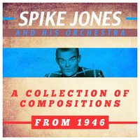 A Collection of Compositions from 1946 — Spike Jones and His Orchestra
