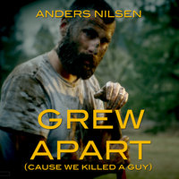 Grew Apart (Cause We Killed A Guy) — Anders Nilsen