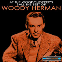 At the Woodchopper's Ball the Best of Woody Herman — The Woody Herman Big Band