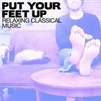 Put Your Feet Up: Relaxing Classical Music — Relaxing Instrumental Music, Best Relaxation Music, Relaxing Piano Music, Best Relaxation Music|Relaxing Instrumental Music|Relaxing Piano Music
